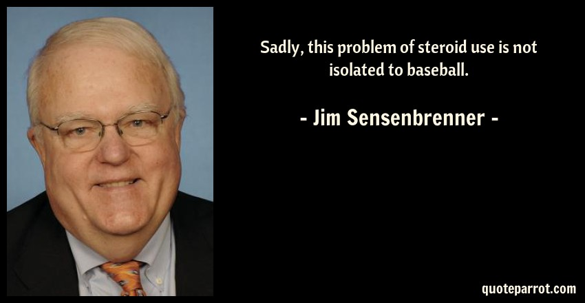 Jim Sensenbrenner Quote: Sadly, this problem of steroid use is not isolated to baseball.