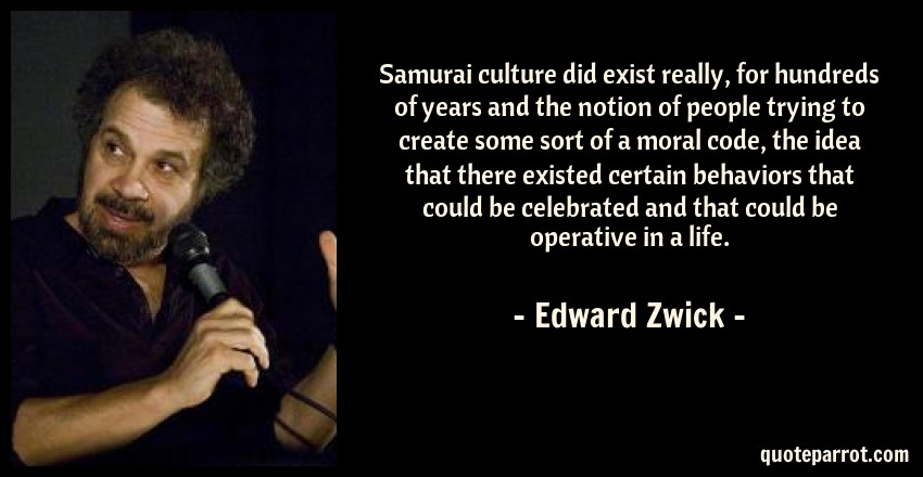 Edward Zwick Quote: Samurai culture did exist really, for hundreds of years and the notion of people trying to create some sort of a moral code, the idea that there existed certain behaviors that could be celebrated and that could be operative in a life.