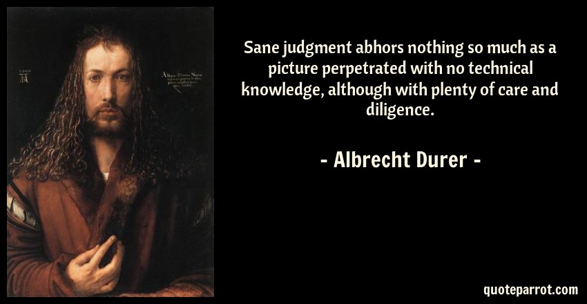 Albrecht Durer Quote: Sane judgment abhors nothing so much as a picture perpetrated with no technical knowledge, although with plenty of care and diligence.