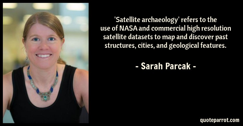 Sarah Parcak Quote: 'Satellite archaeology' refers to the use of NASA and commercial high resolution satellite datasets to map and discover past structures, cities, and geological features.