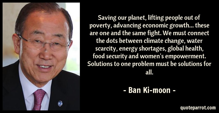 Ban Ki-moon Quote: Saving our planet, lifting people out of poverty, advancing economic growth... these are one and the same fight. We must connect the dots between climate change, water scarcity, energy shortages, global health, food security and women's empowerment. Solutions to one problem must be solutions for all.
