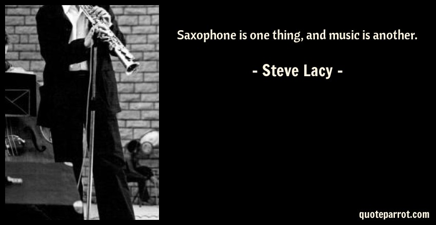 Steve Lacy Quote: Saxophone is one thing, and music is another.
