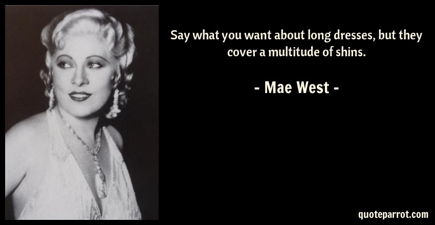 Mae West Quote: Say what you want about long dresses, but they cover a multitude of shins.