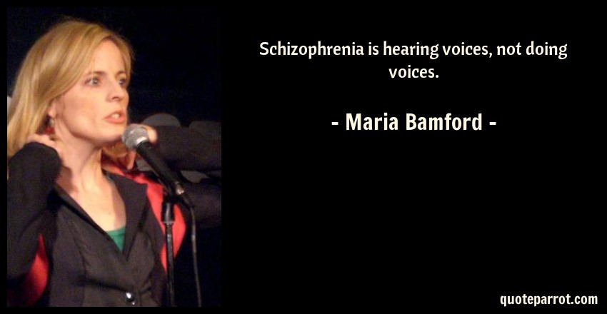 Schizophrenia is hearing voices, not doing voices  by Maria Bamford