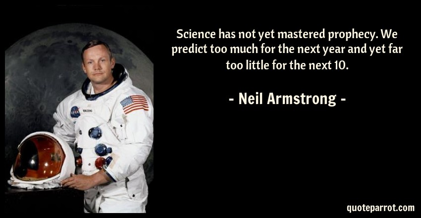 Neil Armstrong Quote: Science has not yet mastered prophecy. We predict too much for the next year and yet far too little for the next 10.