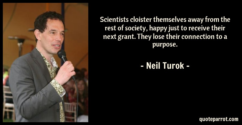Neil Turok Quote: Scientists cloister themselves away from the rest of society, happy just to receive their next grant. They lose their connection to a purpose.