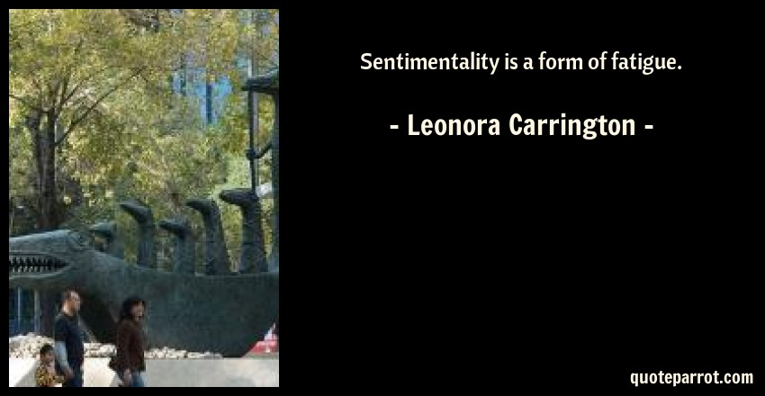 Sentimentality is a form of fatigue  by Leonora Carrington