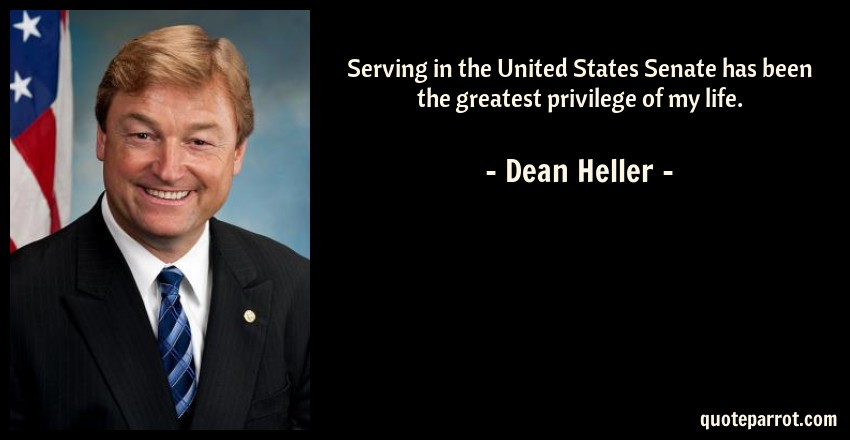 Dean Heller Quote: Serving in the United States Senate has been the greatest privilege of my life.