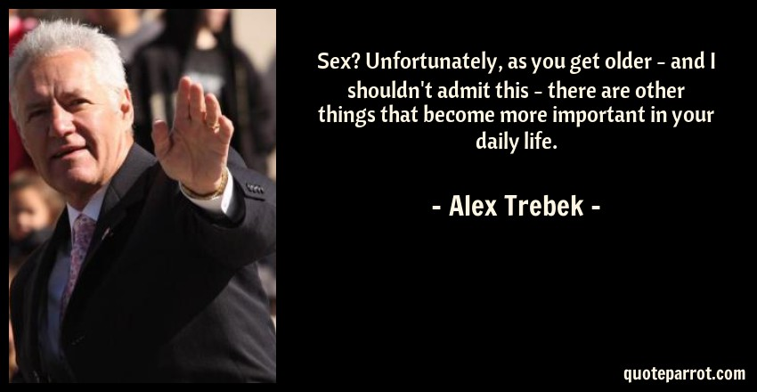 Alex Trebek Quote: Sex? Unfortunately, as you get older - and I shouldn't admit this - there are other things that become more important in your daily life.