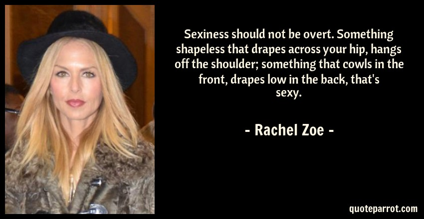 Rachel Zoe Quote: Sexiness should not be overt. Something shapeless that drapes across your hip, hangs off the shoulder; something that cowls in the front, drapes low in the back, that's sexy.
