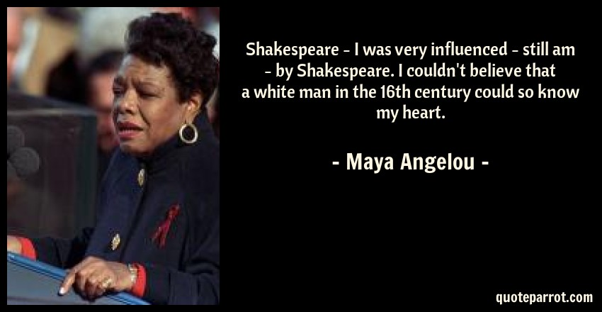 Maya Angelou Quote: Shakespeare - I was very influenced - still am - by Shakespeare. I couldn't believe that a white man in the 16th century could so know my heart.
