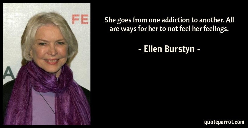 Ellen Burstyn Quote: She goes from one addiction to another. All are ways for her to not feel her feelings.