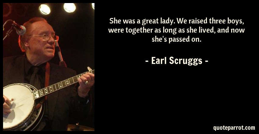 Earl Scruggs Quote: She was a great lady. We raised three boys, were together as long as she lived, and now she's passed on.