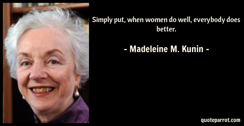 Madeleine M. Kunin Quote: Simply put, when women do well, everybody does better.