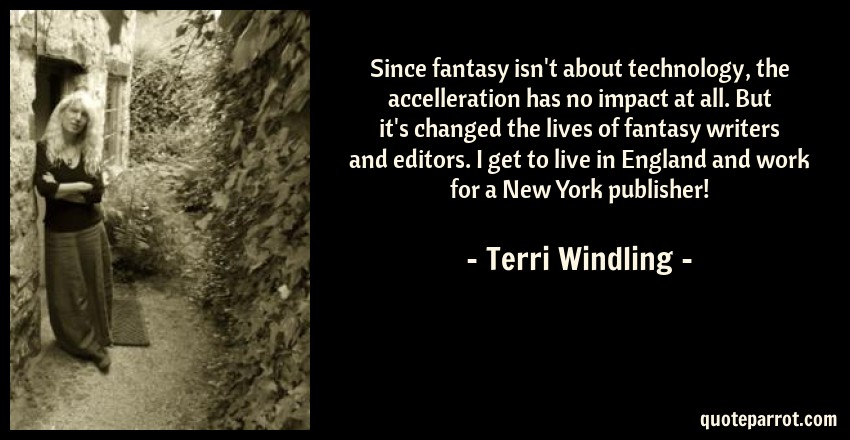 Terri Windling Quote: Since fantasy isn't about technology, the accelleration has no impact at all. But it's changed the lives of fantasy writers and editors. I get to live in England and work for a New York publisher!