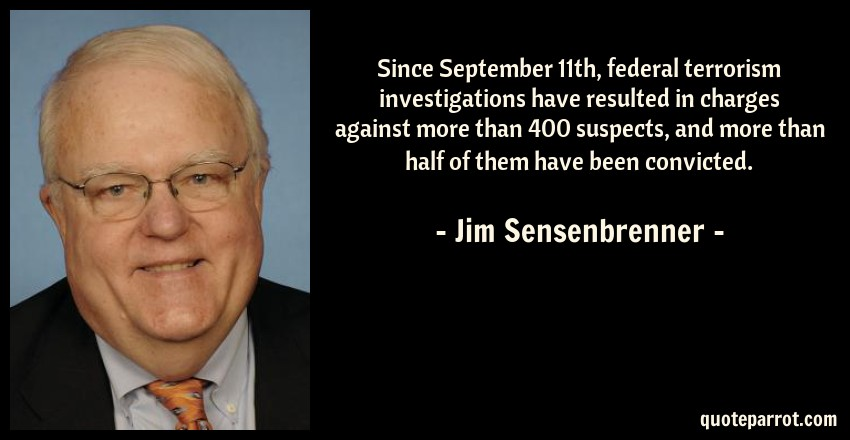 Jim Sensenbrenner Quote: Since September 11th, federal terrorism investigations have resulted in charges against more than 400 suspects, and more than half of them have been convicted.