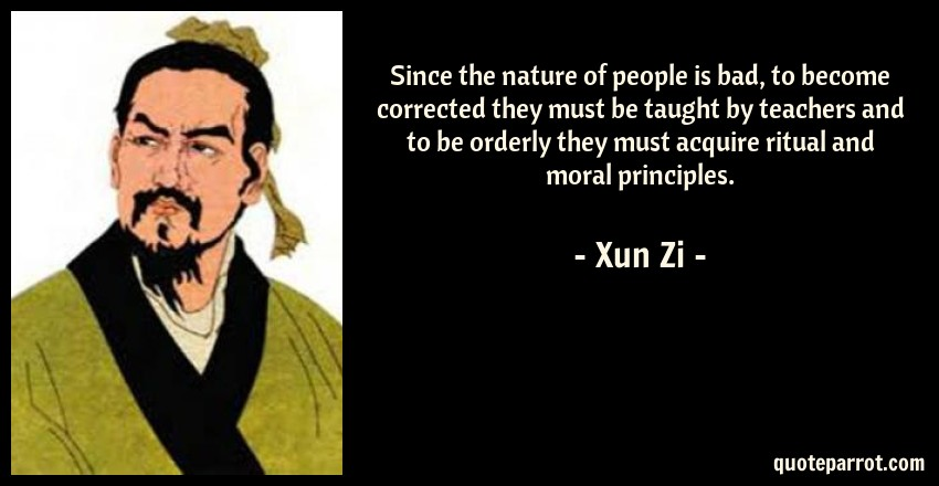 Xun Zi Quote: Since the nature of people is bad, to become corrected they must be taught by teachers and to be orderly they must acquire ritual and moral principles.