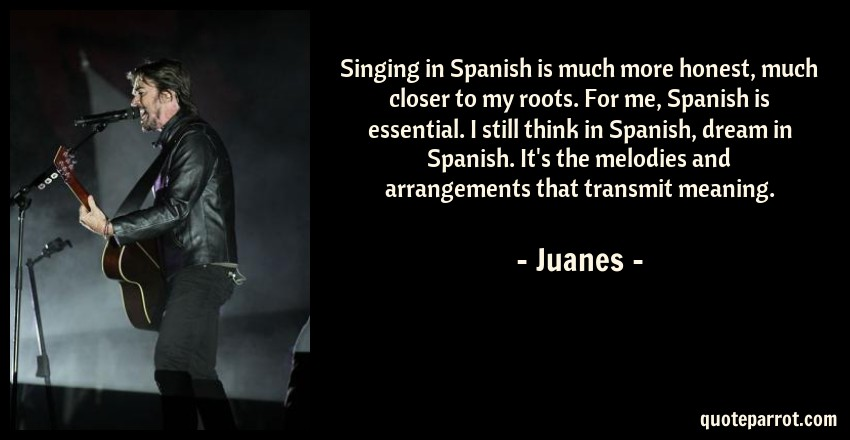 Singing in Spanish is much more honest, much closer to    by