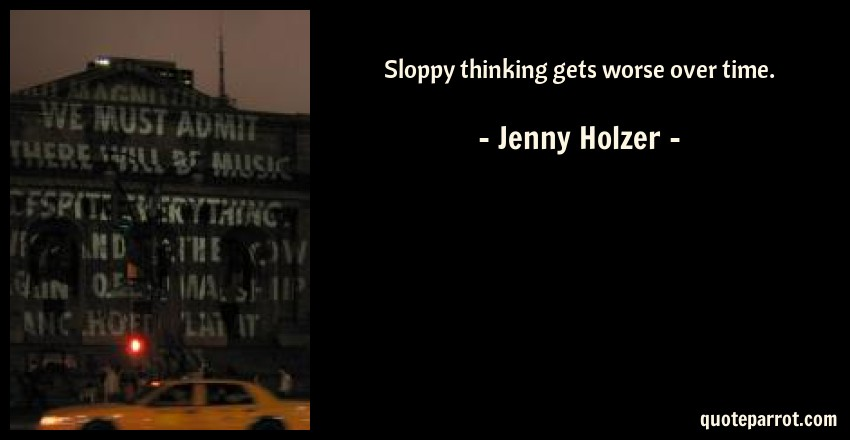 Jenny Holzer Quote: Sloppy thinking gets worse over time.