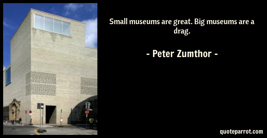 Peter Zumthor Quote: Small museums are great. Big museums are a drag.