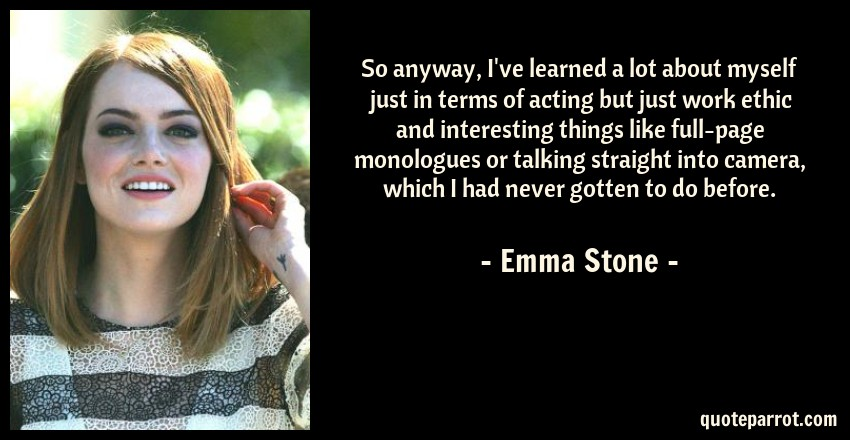 Emma Stone Quote: So anyway, I've learned a lot about myself just in terms of acting but just work ethic and interesting things like full-page monologues or talking straight into camera, which I had never gotten to do before.