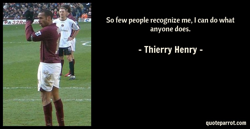 Thierry Henry Quote: So few people recognize me, I can do what anyone does.