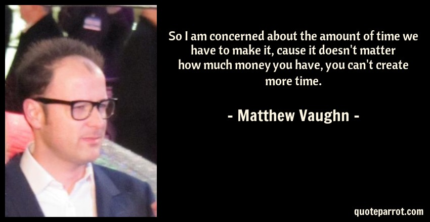 Matthew Vaughn Quote: So I am concerned about the amount of time we have to make it, cause it doesn't matter how much money you have, you can't create more time.