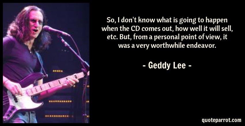 Geddy Lee Quote: So, I don't know what is going to happen when the CD comes out, how well it will sell, etc. But, from a personal point of view, it was a very worthwhile endeavor.