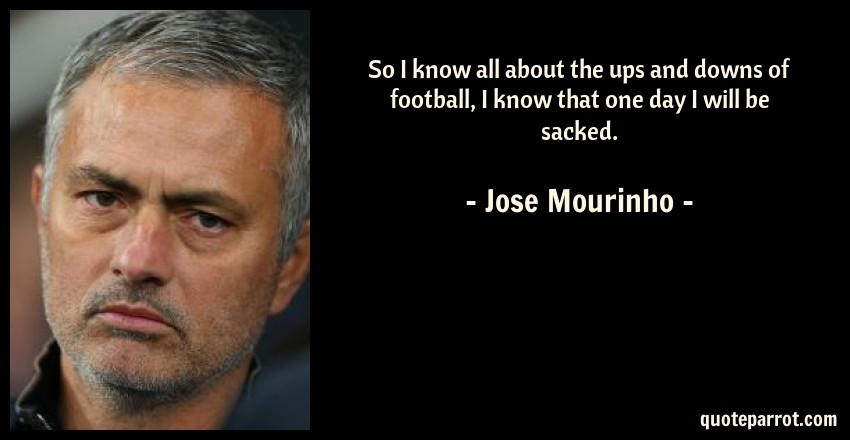 Jose Mourinho Quote: So I know all about the ups and downs of football, I know that one day I will be sacked.