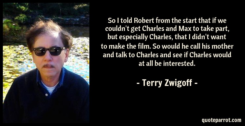 Terry Zwigoff Quote: So I told Robert from the start that if we couldn't get Charles and Max to take part, but especially Charles, that I didn't want to make the film. So would he call his mother and talk to Charles and see if Charles would at all be interested.