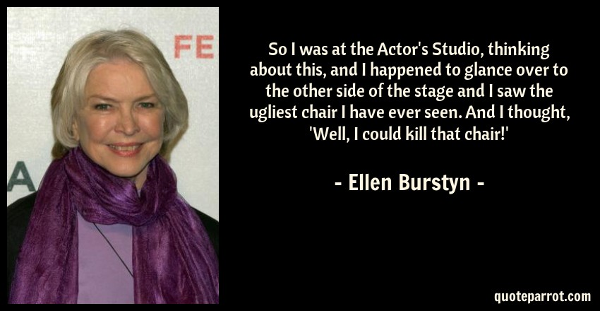 Ellen Burstyn Quote: So I was at the Actor's Studio, thinking about this, and I happened to glance over to the other side of the stage and I saw the ugliest chair I have ever seen. And I thought, 'Well, I could kill that chair!'