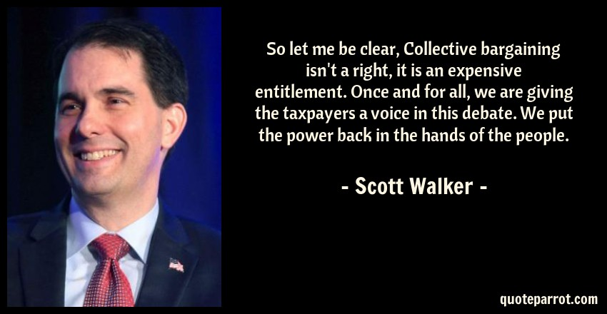 Scott Walker Quote: So let me be clear, Collective bargaining isn't a right, it is an expensive entitlement. Once and for all, we are giving the taxpayers a voice in this debate. We put the power back in the hands of the people.