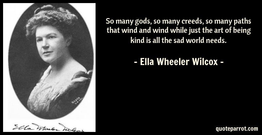Ella Wheeler Wilcox Quote: So many gods, so many creeds, so many paths that wind and wind while just the art of being kind is all the sad world needs.