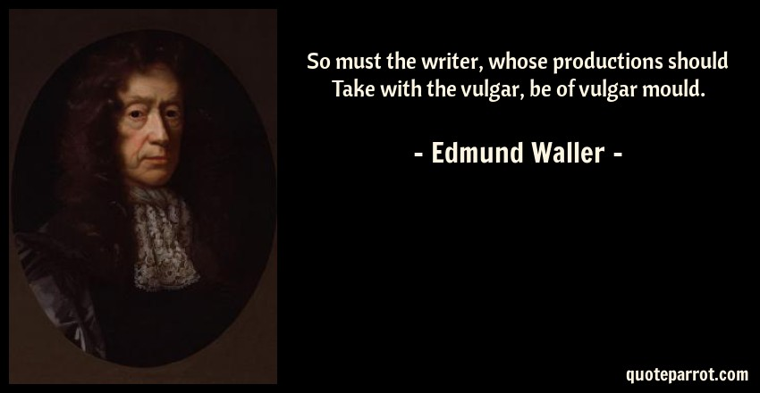 Edmund Waller Quote: So must the writer, whose productions should Take with the vulgar, be of vulgar mould.