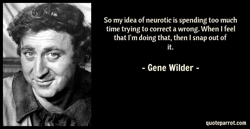 Gene Wilder Quote: So my idea of neurotic is spending too much time trying to correct a wrong. When I feel that I'm doing that, then I snap out of it.