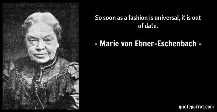 Marie von Ebner-Eschenbach Quote: So soon as a fashion is universal, it is out of date.