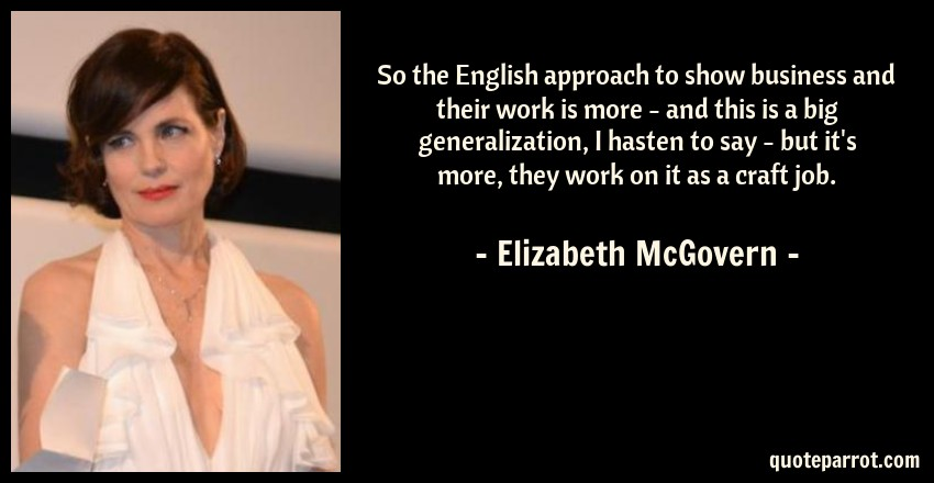 Elizabeth McGovern Quote: So the English approach to show business and their work is more - and this is a big generalization, I hasten to say - but it's more, they work on it as a craft job.