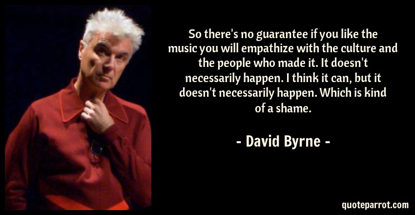 David Byrne Quote: So there's no guarantee if you like the music you will empathize with the culture and the people who made it. It doesn't necessarily happen. I think it can, but it doesn't necessarily happen. Which is kind of a shame.
