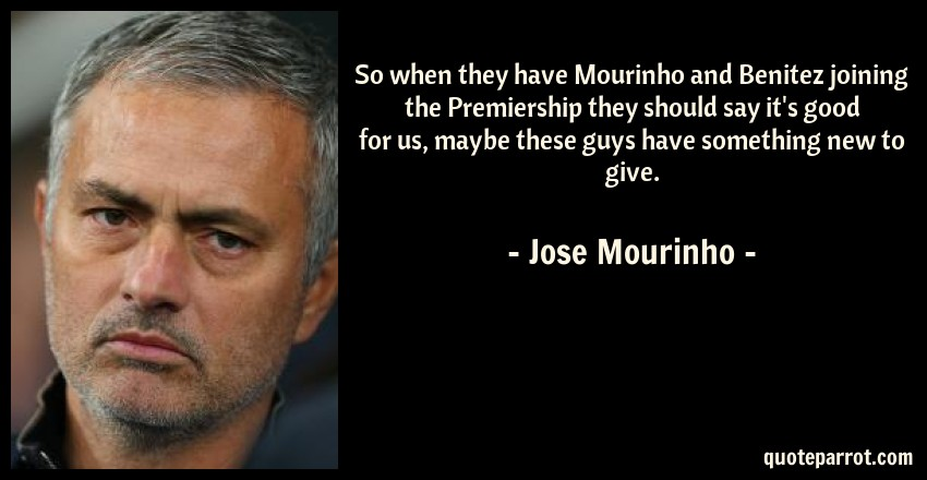 Jose Mourinho Quote: So when they have Mourinho and Benitez joining the Premiership they should say it's good for us, maybe these guys have something new to give.