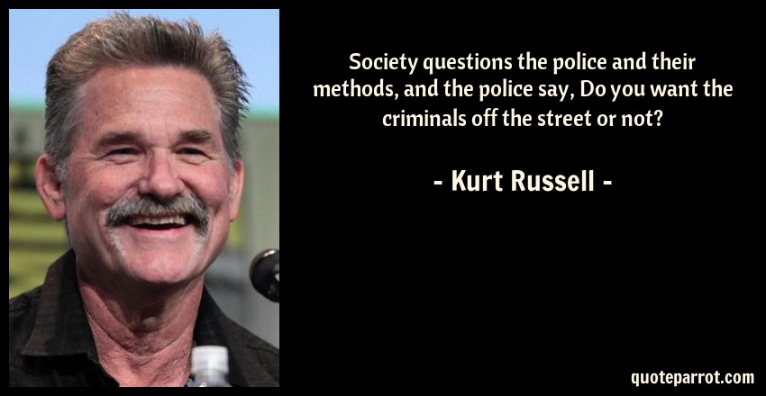 Kurt Russell Quote: Society questions the police and their methods, and the police say, Do you want the criminals off the street or not?