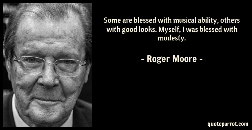 Roger Moore Quote: Some are blessed with musical ability, others with good looks. Myself, I was blessed with modesty.