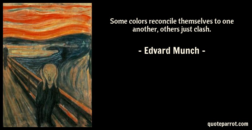Edvard Munch Quote: Some colors reconcile themselves to one another, others just clash.