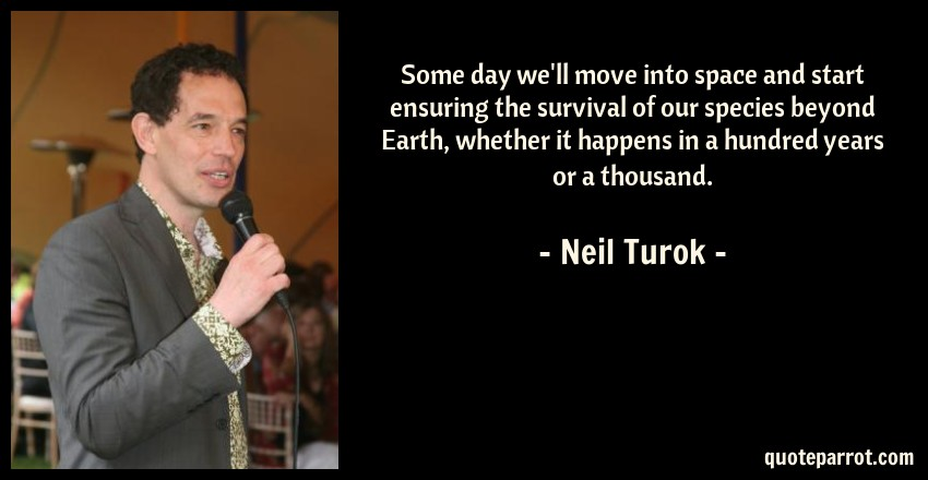 Neil Turok Quote: Some day we'll move into space and start ensuring the survival of our species beyond Earth, whether it happens in a hundred years or a thousand.