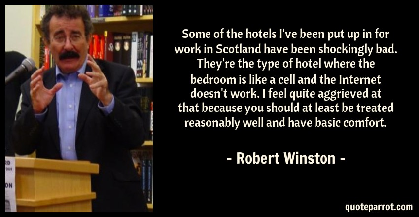 Robert Winston Quote: Some of the hotels I've been put up in for work in Scotland have been shockingly bad. They're the type of hotel where the bedroom is like a cell and the Internet doesn't work. I feel quite aggrieved at that because you should at least be treated reasonably well and have basic comfort.