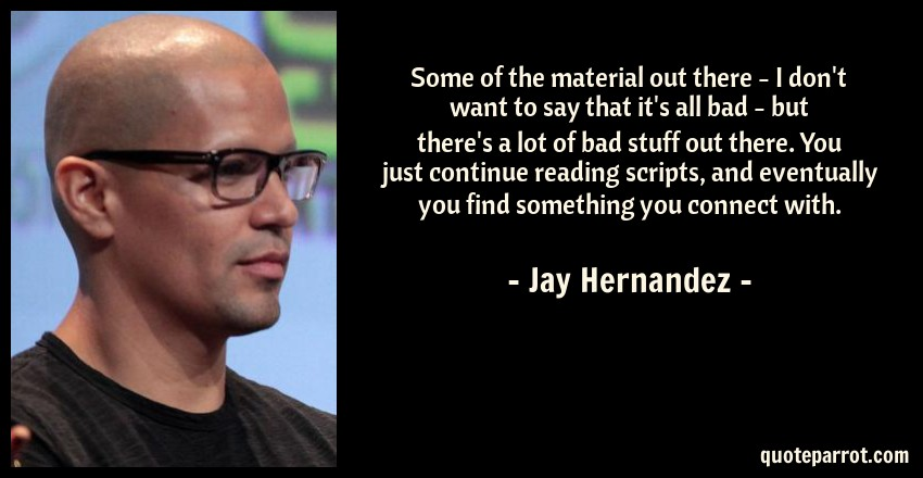 Jay Hernandez Quote: Some of the material out there - I don't want to say that it's all bad - but there's a lot of bad stuff out there. You just continue reading scripts, and eventually you find something you connect with.