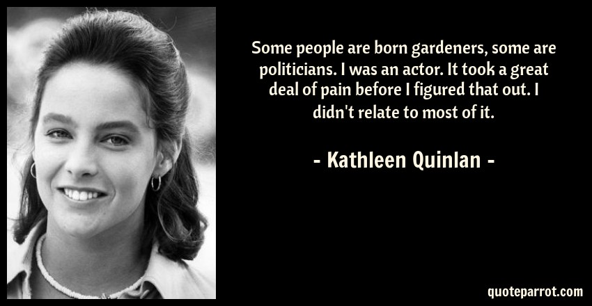 Kathleen Quinlan Quote: Some people are born gardeners, some are politicians. I was an actor. It took a great deal of pain before I figured that out. I didn't relate to most of it.