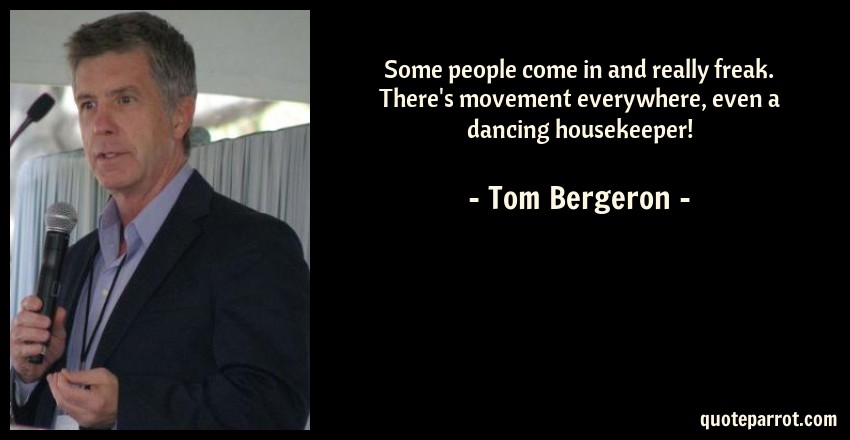 Tom Bergeron Quote: Some people come in and really freak. There's movement everywhere, even a dancing housekeeper!
