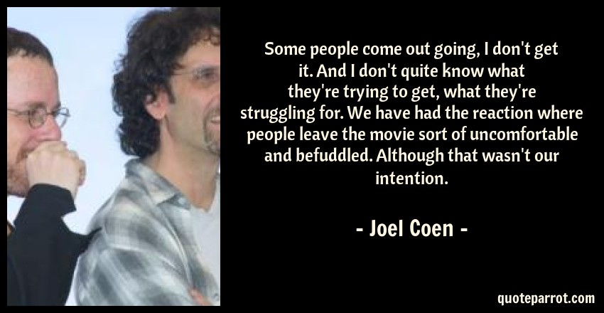 Joel Coen Quote: Some people come out going, I don't get it. And I don't quite know what they're trying to get, what they're struggling for. We have had the reaction where people leave the movie sort of uncomfortable and befuddled. Although that wasn't our intention.