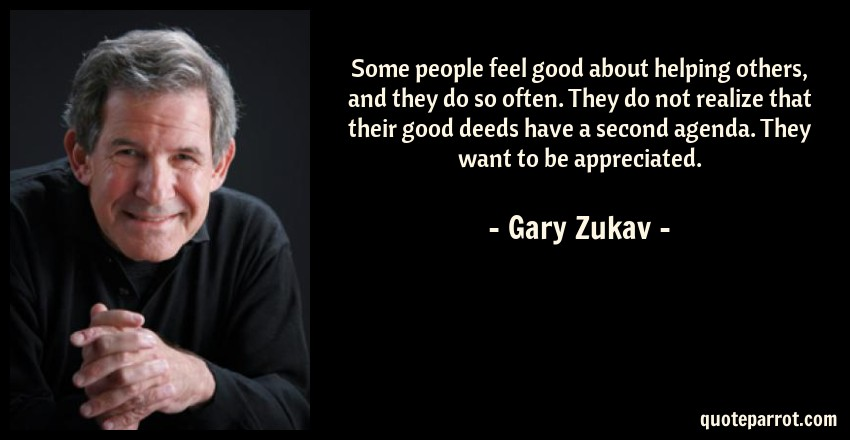 Gary Zukav Quote: Some people feel good about helping others, and they do so often. They do not realize that their good deeds have a second agenda. They want to be appreciated.