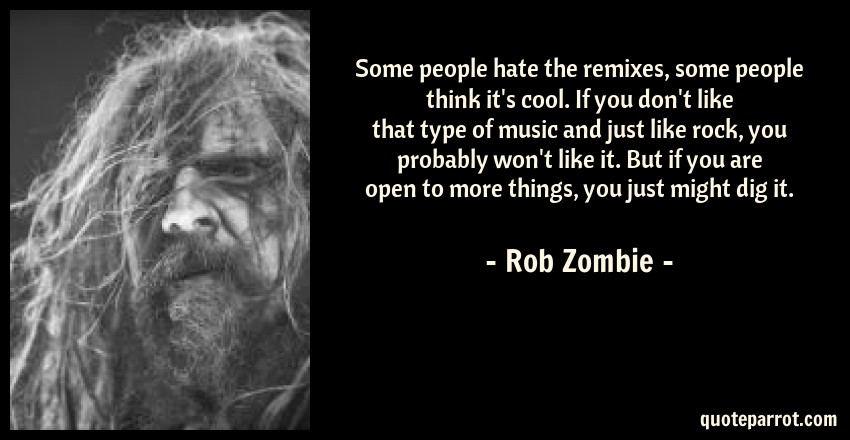 Rob Zombie Quote: Some people hate the remixes, some people think it's cool. If you don't like that type of music and just like rock, you probably won't like it. But if you are open to more things, you just might dig it.